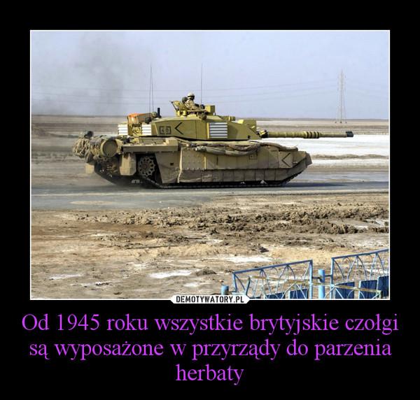 Od 1945 roku wszystkie brytyjskie czołgi są wyposażone w przyrządy do parzenia herbaty –