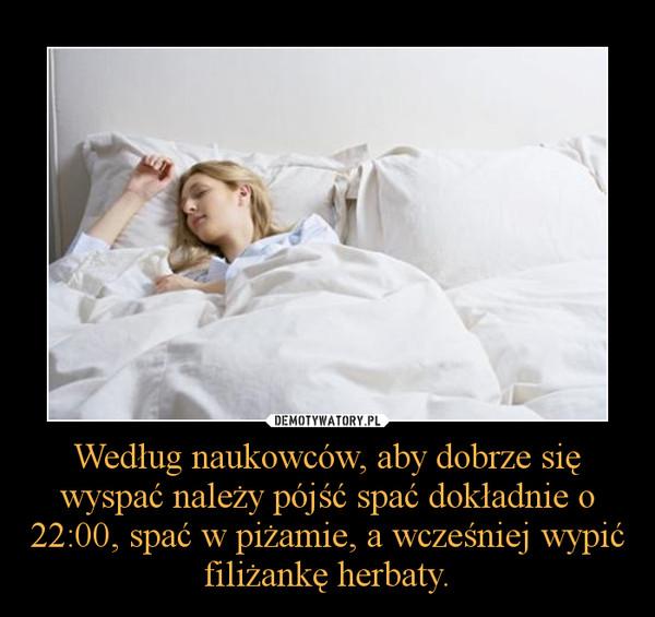 Według naukowców, aby dobrze się wyspać należy pójść spać dokładnie o 22:00, spać w piżamie, a wcześniej wypić filiżankę herbaty. –