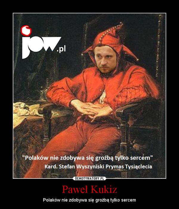 Paweł Kukiz – Polaków nie zdobywa się groźbą tylko sercem