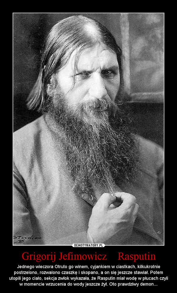 Grigorij Jefimowicz    Rasputin – Jednego wieczora Otruto go winem, cyjankiem w ciastkach, kilkukrotnie postrzelono, rozwalono czaszkę i skopano, a on się jeszcze stawiał. Potem utopili jego ciało, sekcja zwłok wykazała, że Rasputin miał wodę w płucach czyli w momencie wrzucenia do wody jeszcze żył. Oto prawdziwy demon...