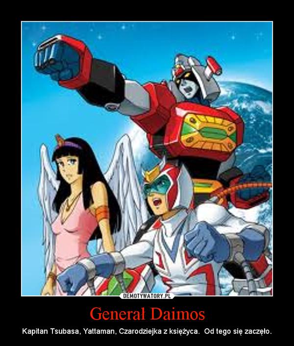 Generał Daimos – Kapitan Tsubasa, Yattaman, Czarodziejka z księżyca.  Od tego się zaczęło.