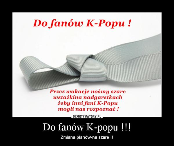 Do fanów K-popu !!! – Zmiana planów-na szare !!