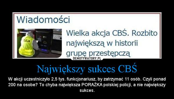 Największy sukces CBŚ – W akcji uczestniczyło 2,5 tys. funkcjonariusz, by zatrzymać 11 osób. Czyli ponad 200 na osobe? To chyba największa PORAŻKA polskiej policji, a nie największy sukces.