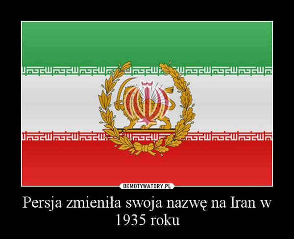 Persja zmieniła swoja nazwę na Iran w 1935 roku –