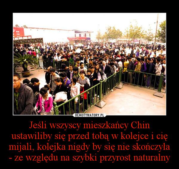 Jeśli wszyscy mieszkańcy Chin ustawiliby się przed tobą w kolejce i cię mijali, kolejka nigdy by się nie skończyła - ze względu na szybki przyrost naturalny –