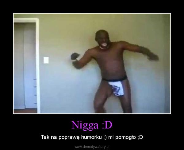 Nigga :D – Tak na poprawę humorku ;) mi pomogło ;D