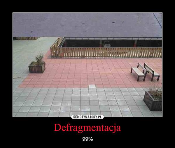 Defragmentacja – 99%