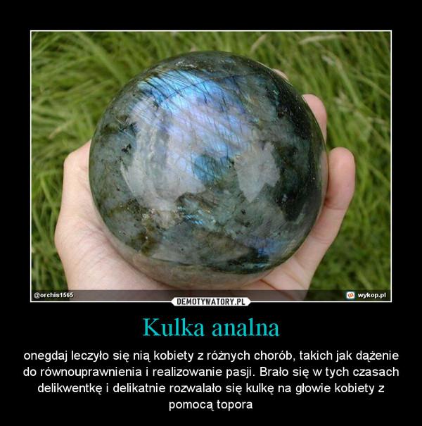 Kulka analna – onegdaj leczyło się nią kobiety z różnych chorób, takich jak dążenie do równouprawnienia i realizowanie pasji. Brało się w tych czasach delikwentkę i delikatnie rozwalało się kulkę na głowie kobiety z pomocą topora
