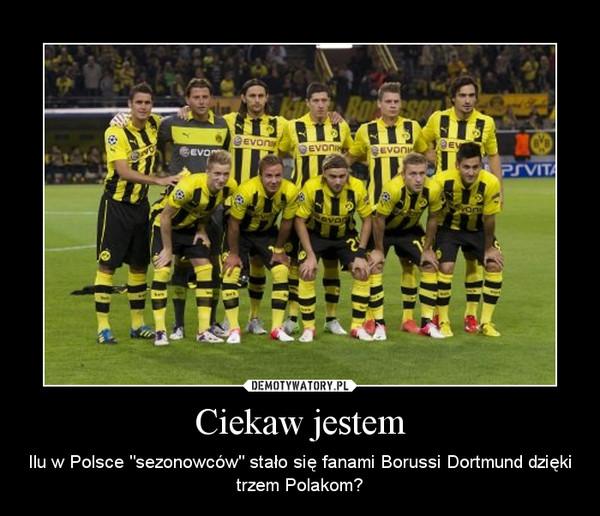 """Ciekaw jestem – Ilu w Polsce """"sezonowców"""" stało się fanami Borussi Dortmund dzięki trzem Polakom?"""
