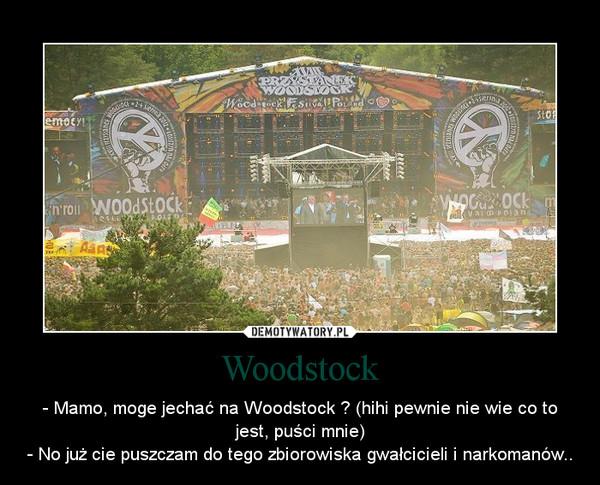 Woodstock – - Mamo, moge jechać na Woodstock ? (hihi pewnie nie wie co to jest, puści mnie)- No już cie puszczam do tego zbiorowiska gwałcicieli i narkomanów..