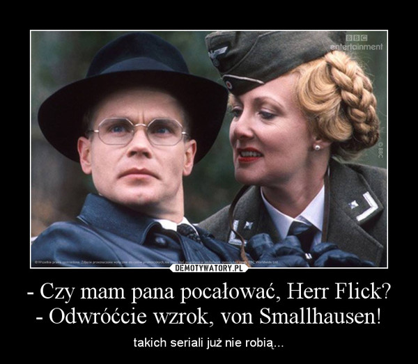 - Czy mam pana pocałować, Herr Flick?- Odwróćcie wzrok, von Smallhausen! – takich seriali już nie robią...