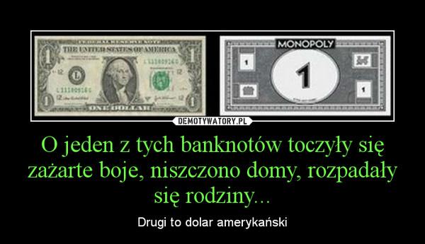 O jeden z tych banknotów toczyły się zażarte boje, niszczono domy, rozpadały się rodziny... – Drugi to dolar amerykański