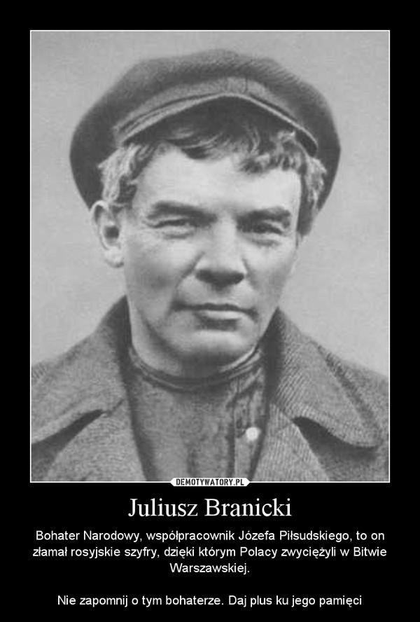 Juliusz Branicki – Bohater Narodowy, współpracownik Józefa Piłsudskiego, to on złamał rosyjskie szyfry, dzięki którym Polacy zwyciężyli w Bitwie Warszawskiej.Nie zapomnij o tym bohaterze. Daj plus ku jego pamięci