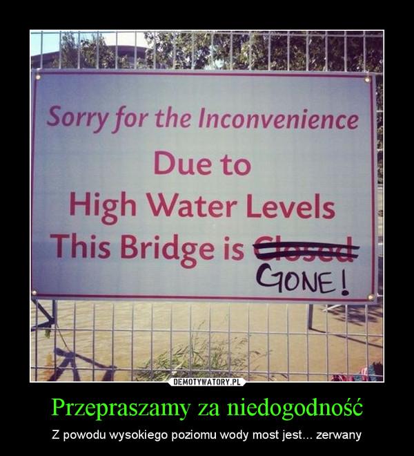 Przepraszamy za niedogodność – Z powodu wysokiego poziomu wody most jest... zerwany