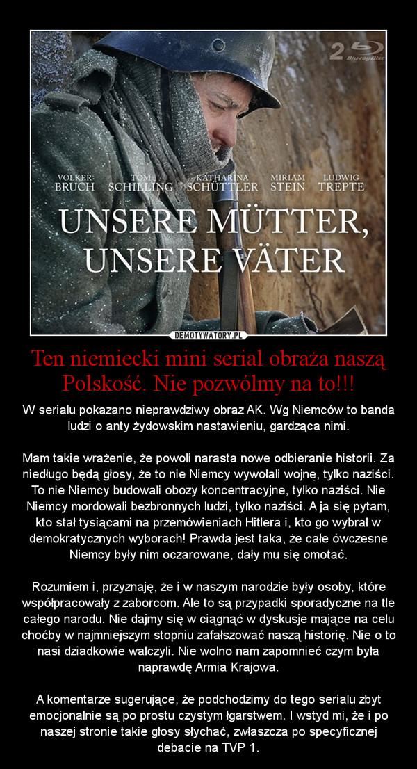 Ten niemiecki mini serial obraża naszą Polskość. Nie pozwólmy na to!!! – W serialu pokazano nieprawdziwy obraz AK. Wg Niemców to banda ludzi o anty żydowskim nastawieniu, gardząca nimi.\n\nMam takie wrażenie, że powoli narasta nowe odbieranie historii. Za niedługo będą głosy, że to nie Niemcy wywołali wojnę, tylko naziści. To nie Niemcy budowali obozy koncentracyjne, tylko naziści. Nie Niemcy mordowali bezbronnych ludzi, tylko naziści. A ja się pytam, kto stał tysiącami na przemówieniach Hitlera i, kto go wybrał w demokratycznych wyborach! Prawda jest taka, że całe ówczesne Niemcy były nim oczarowane, dały mu się omotać.\n\nRozumiem i, przyznaję, że i w naszym narodzie były osoby, które współpracowały z zaborcom. Ale to są przypadki sporadyczne na tle całego narodu. Nie dajmy się w ciągnąć w dyskusje mające na celu choćby w najmniejszym stopniu zafałszować naszą historię. Nie o to nasi dziadkowie walczyli. Nie wolno nam zapomnieć czym była naprawdę Armia Krajowa.\n\nA komentarze sugerujące, że podchodzimy do tego serialu zbyt emocjonalnie są po prostu czystym łgarstwem. I wstyd mi, że i po naszej stronie takie głosy słychać, zwłaszcza po specyficznej debacie na TVP 1.