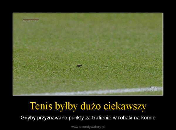 Tenis byłby dużo ciekawszy – Gdyby przyznawano punkty za trafienie w robaki na korcie