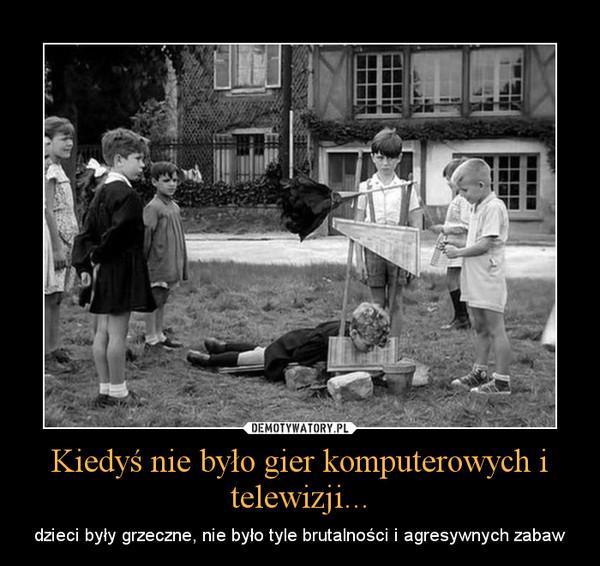 Kiedyś nie było gier komputerowych i telewizji... – dzieci były grzeczne, nie było tyle brutalności i agresywnych zabaw