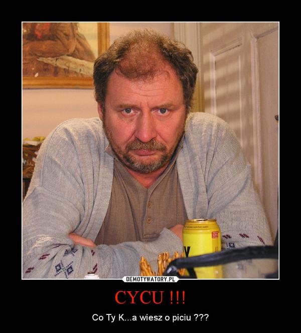 CYCU !!! – Co Ty K...a wiesz o piciu ???