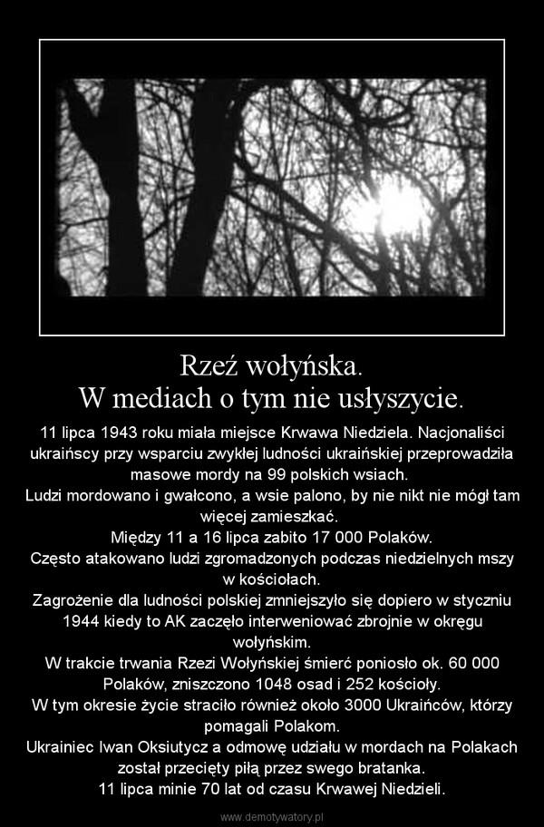 Rzeź wołyńska.W mediach o tym nie usłyszycie. – 11 lipca 1943 roku miała miejsce Krwawa Niedziela. Nacjonaliści ukraińscy przy wsparciu zwykłej ludności ukraińskiej przeprowadziła masowe mordy na 99 polskich wsiach. Ludzi mordowano i gwałcono, a wsie palono, by nie nikt nie mógł tam więcej zamieszkać. Między 11 a 16 lipca zabito 17 000 Polaków.Często atakowano ludzi zgromadzonych podczas niedzielnych mszy w kościołach.Zagrożenie dla ludności polskiej zmniejszyło się dopiero w styczniu 1944 kiedy to AK zaczęło interweniować zbrojnie w okręgu wołyńskim.W trakcie trwania Rzezi Wołyńskiej śmierć poniosło ok. 60 000 Polaków, zniszczono 1048 osad i 252 kościoły.W tym okresie życie straciło również około 3000 Ukraińców, którzy pomagali Polakom.Ukrainiec Iwan Oksiutycz a odmowę udziału w mordach na Polakach został przecięty piłą przez swego bratanka.11 lipca minie 70 lat od czasu Krwawej Niedzieli.