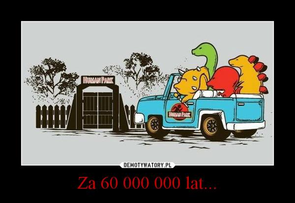 Za 60 000 000 lat... –