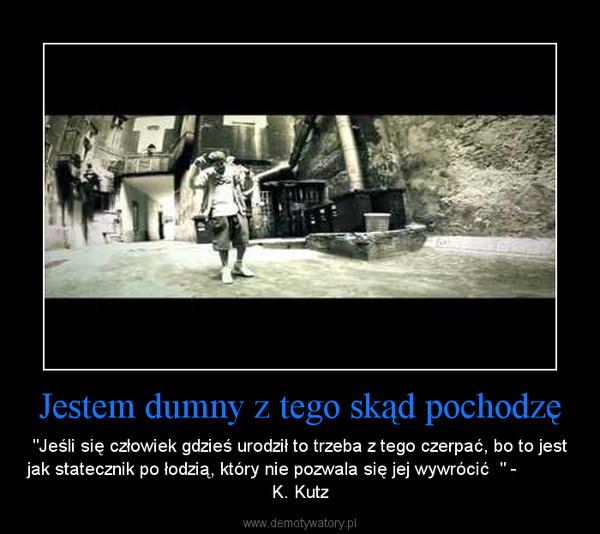 """Jestem dumny z tego skąd pochodzę – """"Jeśli się człowiek gdzieś urodził to trzeba z tego czerpać, bo to jest jak statecznik po łodzią, który nie pozwala się jej wywrócić  """" -              K. Kutz"""