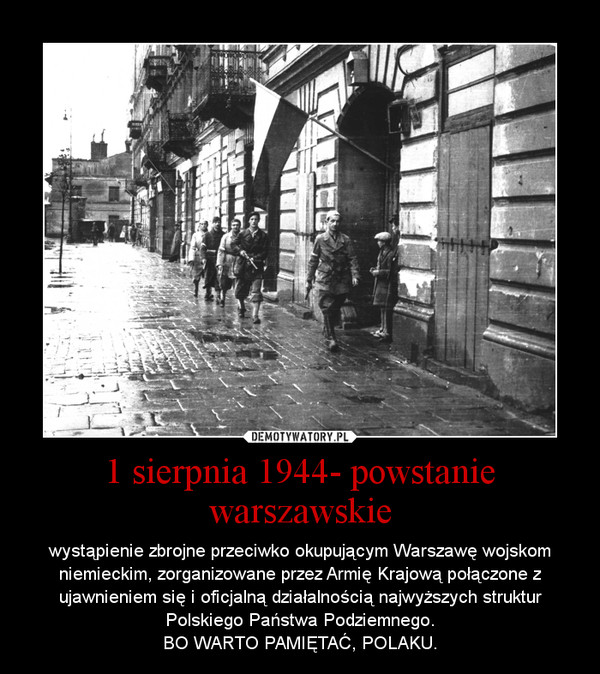 1 sierpnia 1944- powstanie warszawskie – wystąpienie zbrojne przeciwko okupującym Warszawę wojskom niemieckim, zorganizowane przez Armię Krajową połączone z ujawnieniem się i oficjalną działalnością najwyższych struktur Polskiego Państwa Podziemnego.BO WARTO PAMIĘTAĆ, POLAKU.