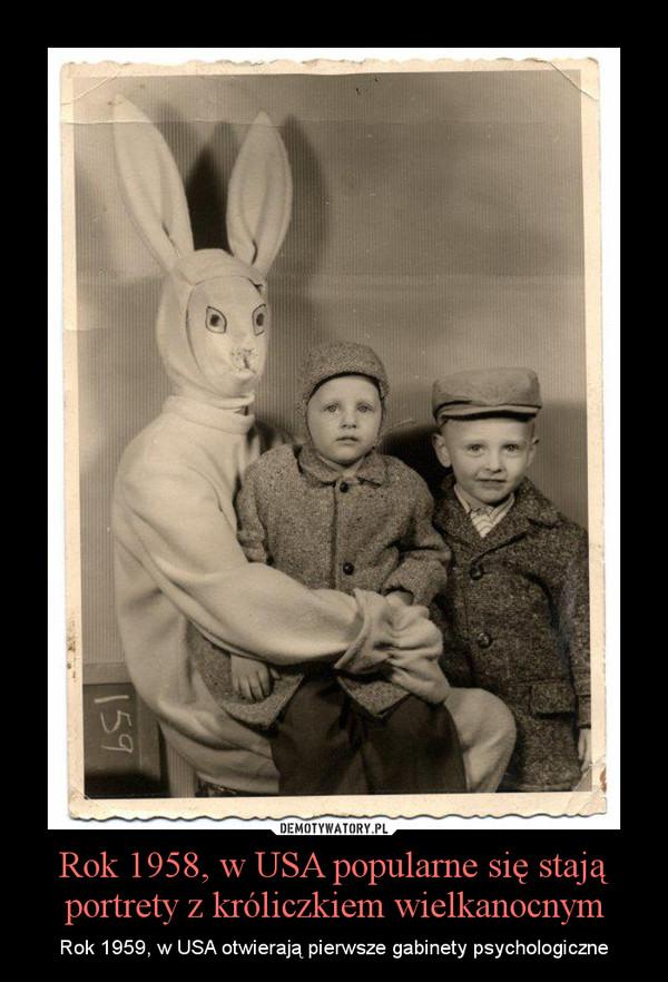 Rok 1958, w USA popularne się stają portrety z króliczkiem wielkanocnym – Rok 1959, w USA otwierają pierwsze gabinety psychologiczne