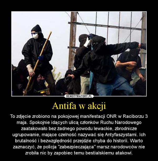 """Antifa w akcji – To zdjęcie zrobiono na pokojowej manifestacji ONR w Raciborzu 3 maja. Spokojnie idących ulicą członków Ruchu Narodowego zaatakowało bez żadnego powodu lewackie, zbrodnicze ugrupowanie, mające czelność nazywać się Antyfaszystami. Ich brutalność i bezwzględność przejdzie chyba do historii. Warto zaznaczyć, że policja """"zabezpieczająca"""" marsz narodowców nie zrobiła nic by zapobiec temu bestialskiemu atakowi."""