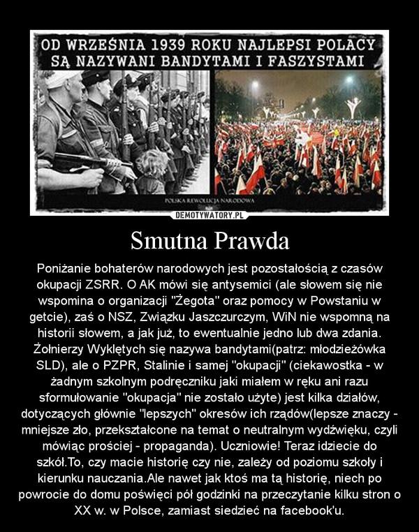 """Smutna Prawda – Poniżanie bohaterów narodowych jest pozostałością z czasów okupacji ZSRR. O AK mówi się antysemici (ale słowem się nie wspomina o organizacji """"Żegota"""" oraz pomocy w Powstaniu w getcie), zaś o NSZ, Związku Jaszczurczym, WiN nie wspomną na historii słowem, a jak już, to ewentualnie jedno lub dwa zdania. Żołnierzy Wyklętych się nazywa bandytami(patrz: młodzieżówka SLD), ale o PZPR, Stalinie i samej """"okupacji"""" (ciekawostka - w żadnym szkolnym podręczniku jaki miałem w ręku ani razu sformułowanie """"okupacja"""" nie zostało użyte) jest kilka działów, dotyczących głównie """"lepszych"""" okresów ich rządów(lepsze znaczy - mniejsze zło, przekształcone na temat o neutralnym wydźwięku, czyli mówiąc prościej - propaganda). Uczniowie! Teraz idziecie do szkół.To, czy macie historię czy nie, zależy od poziomu szkoły i kierunku nauczania.Ale nawet jak ktoś ma tą historię, niech po powrocie do domu poświęci pół godzinki na przeczytanie kilku stron o XX w. w Polsce, zamiast siedzieć na facebook\'u."""