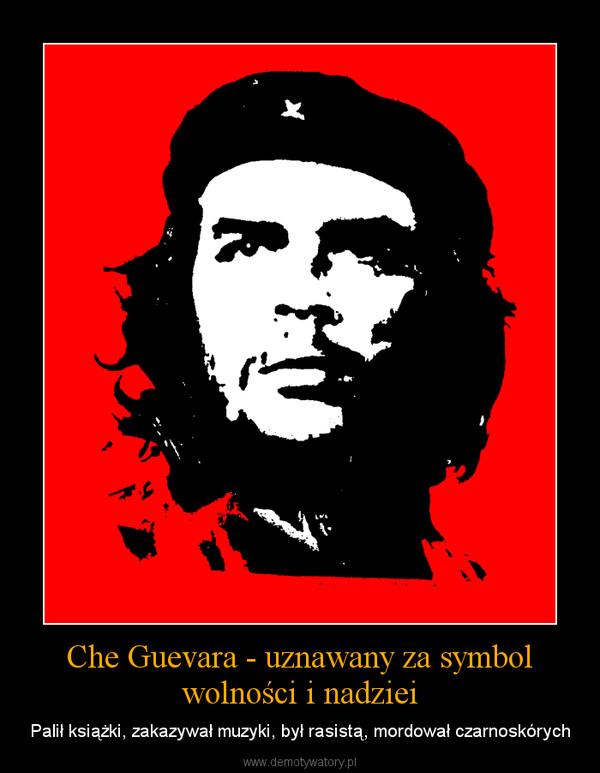 Che Guevara - uznawany za symbol wolności i nadziei – Palił książki, zakazywał muzyki, był rasistą, mordował czarnoskórych