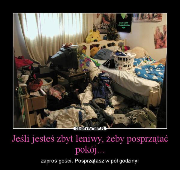 Jeśli jesteś zbyt leniwy, żeby posprzątać pokój... – zaproś gości. Posprzątasz w pół godziny!