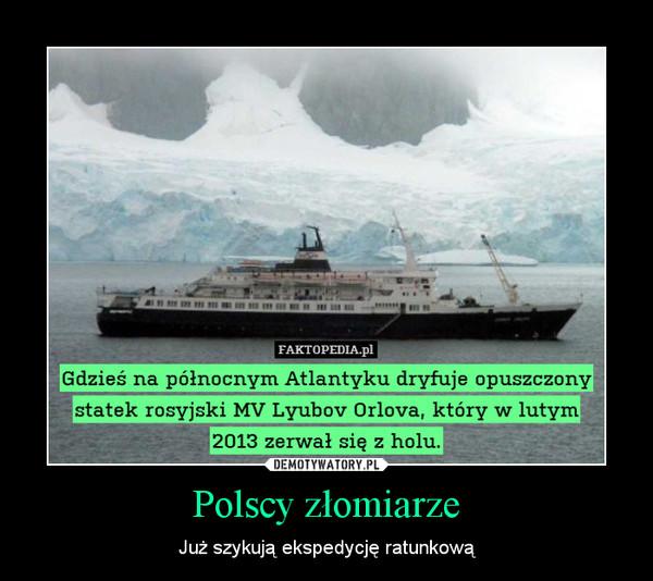 Polscy złomiarze – Już szykują ekspedycję ratunkową