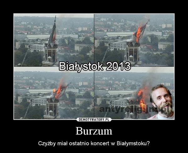 Burzum – Czyżby miał ostatnio koncert w Białymstoku?