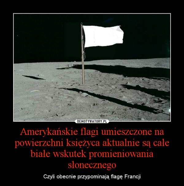 Amerykańskie flagi umieszczone na powierzchni księżyca aktualnie są całe białe wskutek promieniowania słonecznego – Czyli obecnie przypominają flagę Francji