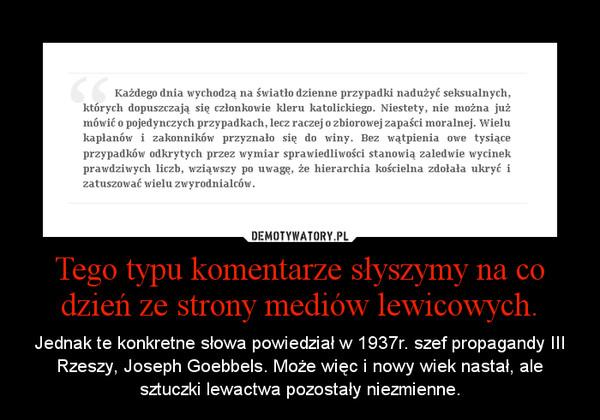 Tego typu komentarze słyszymy na co dzień ze strony mediów lewicowych. – Jednak te konkretne słowa powiedział w 1937r. szef propagandy III Rzeszy, Joseph Goebbels. Może więc i nowy wiek nastał, ale sztuczki lewactwa pozostały niezmienne.