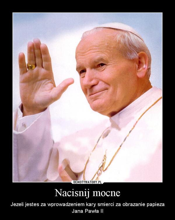 Nacisnij mocne – Jezeli jestes za wprowadzeniem kary smierci za obrazanie papieza Jana Pawła II