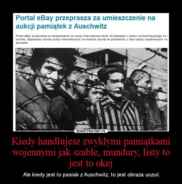 Kiedy handlujesz zwykłymi pamiątkami wojennymi jak szable, mundury, listy to jest to okej – Ale kiedy jest to pasiak z Auschwitz, to jest obraza uczuć
