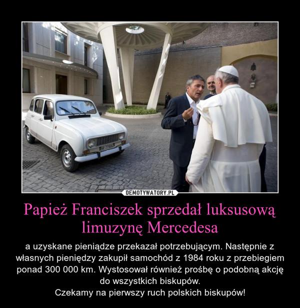 Papież Franciszek sprzedał luksusową limuzynę Mercedesa – a uzyskane pieniądze przekazał potrzebującym. Następnie z własnych pieniędzy zakupił samochód z 1984 roku z przebiegiem ponad 300 000 km. Wystosował również prośbę o podobną akcję do wszystkich biskupów.Czekamy na pierwszy ruch polskich biskupów!