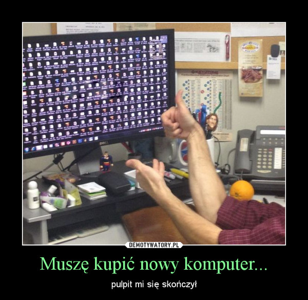 Muszę kupić nowy komputer... – pulpit mi się skończył