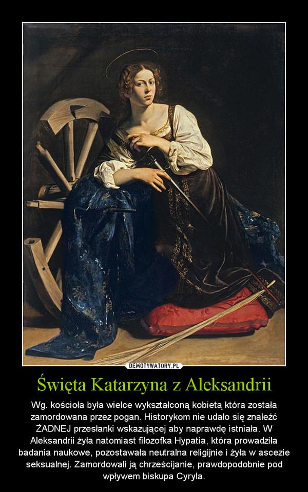 Święta Katarzyna z Aleksandrii – Wg. kościoła była wielce wykształconą kobietą która została zamordowana przez pogan. Historykom nie udało się znaleźć ŻADNEJ przesłanki wskazującej aby naprawdę istniała. W Aleksandrii żyła natomiast filozofka Hypatia, która prowadziła badania naukowe, pozostawała neutralna religijnie i żyła w ascezie seksualnej. Zamordowali ją chrześcijanie, prawdopodobnie pod wpływem biskupa Cyryla.