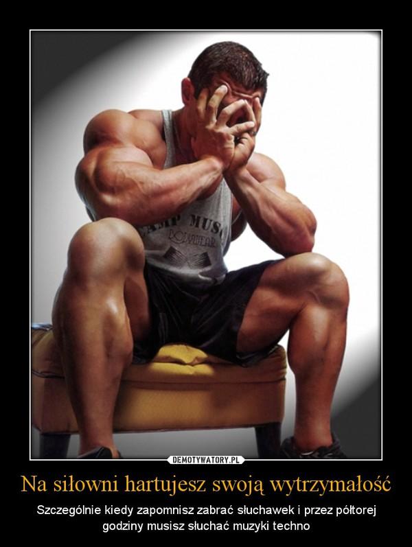Na siłowni hartujesz swoją wytrzymałość – Szczególnie kiedy zapomnisz zabrać słuchawek i przez półtorej godziny musisz słuchać muzyki techno