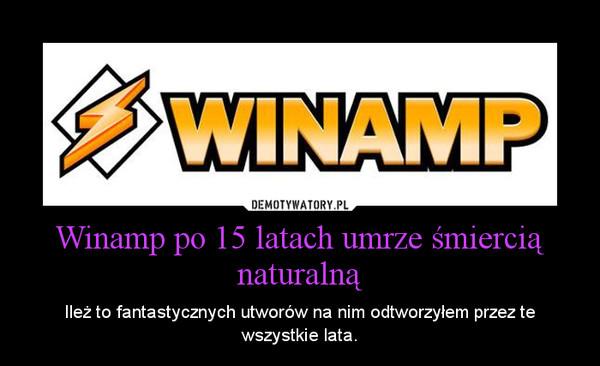 Winamp po 15 latach umrze śmiercią naturalną – Ileż to fantastycznych utworów na nim odtworzyłem przez te wszystkie lata.