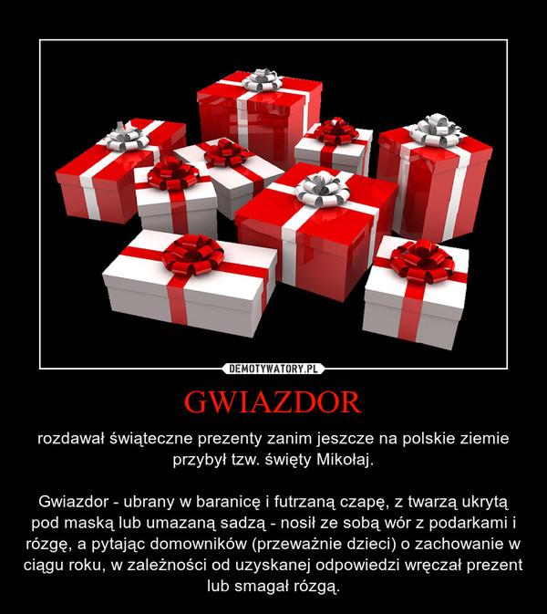 GWIAZDOR – rozdawał świąteczne prezenty zanim jeszcze na polskie ziemie przybył tzw. święty Mikołaj.\n\nGwiazdor - ubrany w baranicę i futrzaną czapę, z twarzą ukrytą pod maską lub umazaną sadzą - nosił ze sobą wór z podarkami i rózgę, a pytając domowników (przeważnie dzieci) o zachowanie w ciągu roku, w zależności od uzyskanej odpowiedzi wręczał prezent lub smagał rózgą.