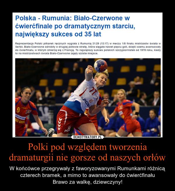 Polki pod względem tworzenia dramaturgii nie gorsze od naszych orłów – W końcówce przegrywały z faworyzowanymi Rumunkami różnicą czterech bramek, a mimo to awansowały do ćwierćfinału\nBrawo za walkę, dziewczyny!