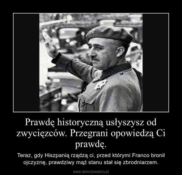 Prawdę historyczną usłyszysz od zwycięzców. Przegrani opowiedzą Ci prawdę. – Teraz, gdy Hiszpanią rządzą ci, przed którymi Franco bronił ojczyznę, prawdziwy mąż stanu stał się zbrodniarzem.