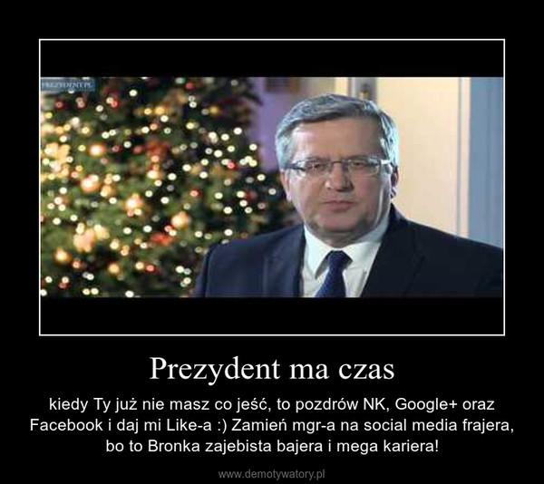 Prezydent ma czas – kiedy Ty już nie masz co jeść, to pozdrów NK, Google+ oraz Facebook i daj mi Like-a :) Zamień mgr-a na social media frajera, bo to Bronka zajebista bajera i mega kariera!