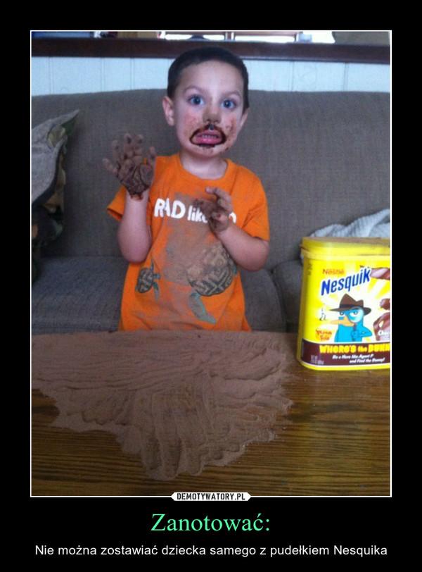 Zanotować: – Nie można zostawiać dziecka samego z pudełkiem Nesquika