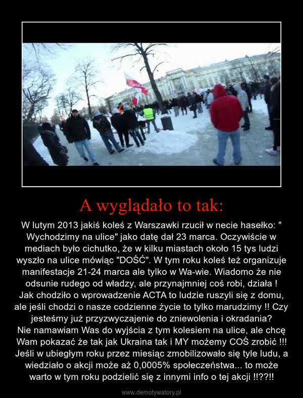 """A wyglądało to tak: – W lutym 2013 jakiś koleś z Warszawki rzucił w necie hasełko: """" Wychodzimy na ulice"""" jako datę dał 23 marca. Oczywiście w mediach było cichutko, że w kilku miastach około 15 tys ludzi wyszło na ulice mówiąc """"DOŚĆ"""". W tym roku koleś też organizuje manifestacje 21-24 marca ale tylko w Wa-wie. Wiadomo że nie odsunie rudego od władzy, ale przynajmniej coś robi, działa !Jak chodziło o wprowadzenie ACTA to ludzie ruszyli się z domu, ale jeśli chodzi o nasze codzienne życie to tylko marudzimy !! Czy jesteśmy już przyzwyczajenie do zniewolenia i okradania?Nie namawiam Was do wyjścia z tym kolesiem na ulice, ale chcę Wam pokazać że tak jak Ukraina tak i MY możemy COŚ zrobić !!!Jeśli w ubiegłym roku przez miesiąc zmobilizowało się tyle ludu, a wiedziało o akcji może aż 0,0005% społeczeństwa... to może warto w tym roku podzielić się z innymi info o tej akcji !!??!!"""