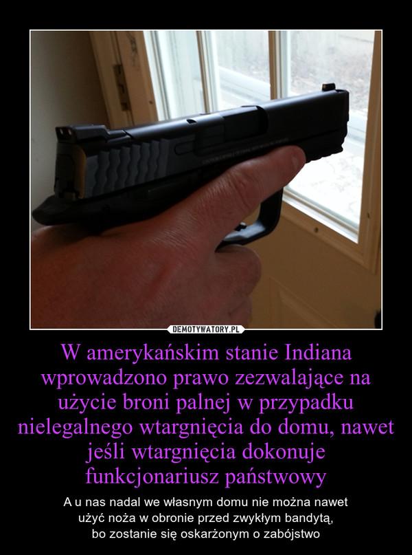 W amerykańskim stanie Indiana wprowadzono prawo zezwalające na użycie broni palnej w przypadku nielegalnego wtargnięcia do domu, nawet jeśli wtargnięcia dokonuje funkcjonariusz państwowy – A u nas nadal we własnym domu nie można nawetużyć noża w obronie przed zwykłym bandytą,bo zostanie się oskarżonym o zabójstwo