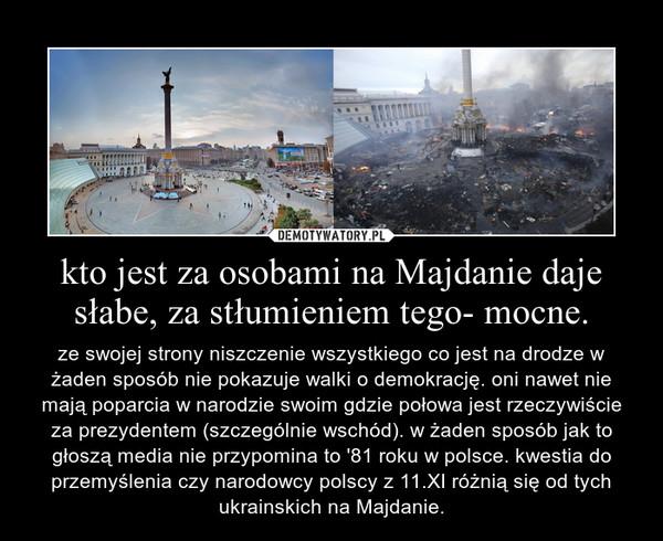 kto jest za osobami na Majdanie daje słabe, za stłumieniem tego- mocne. – ze swojej strony niszczenie wszystkiego co jest na drodze w żaden sposób nie pokazuje walki o demokrację. oni nawet nie mają poparcia w narodzie swoim gdzie połowa jest rzeczywiście za prezydentem (szczególnie wschód). w żaden sposób jak to głoszą media nie przypomina to '81 roku w polsce. kwestia do przemyślenia czy narodowcy polscy z 11.XI różnią się od tych ukrainskich na Majdanie.